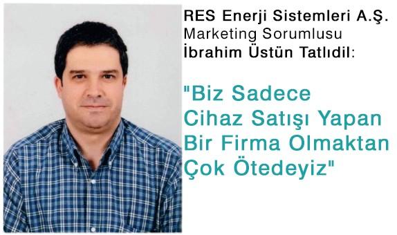 """RES Enerji Sistemleri A.Ş. Marketing Sorumlusu İbrahim Üstün Tatlıdil:  """"Biz Sadece Cihaz Satışı Yapan Bir Firma Olmaktan Çok Ötedeyiz"""""""